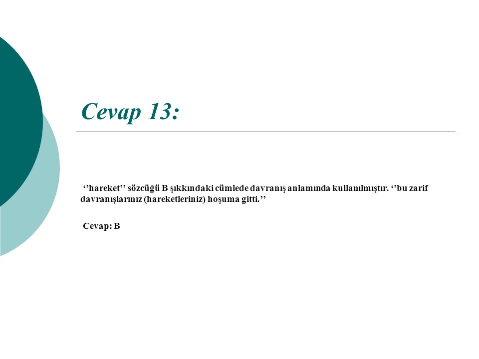 Cevap 13: ''hareket'' sözcüğü B şıkkındaki cümlede davranış anlamında kullanılmıştır. ''bu zarif davranışlarınız (hareketleriniz) hoşuma gitti.'' Ceva