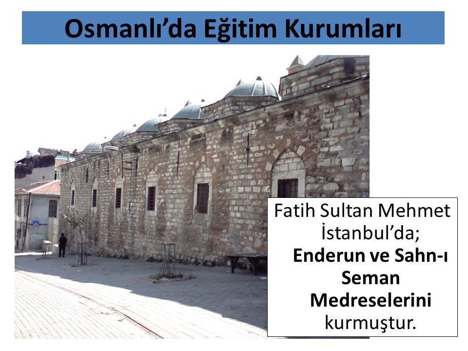 Osmanlı'da Eğitim Kurumları Fatih Sultan Mehmet İstanbul'da; Enderun ve Sahn-ı Seman Medreselerini kurmuştur.