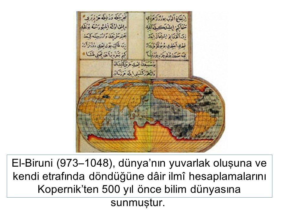 El-Biruni (973–1048), dünya'nın yuvarlak oluşuna ve kendi etrafında döndüğüne dâir ilmî hesaplamalarını Kopernik'ten 500 yıl önce bilim dünyasına sunmuştur.