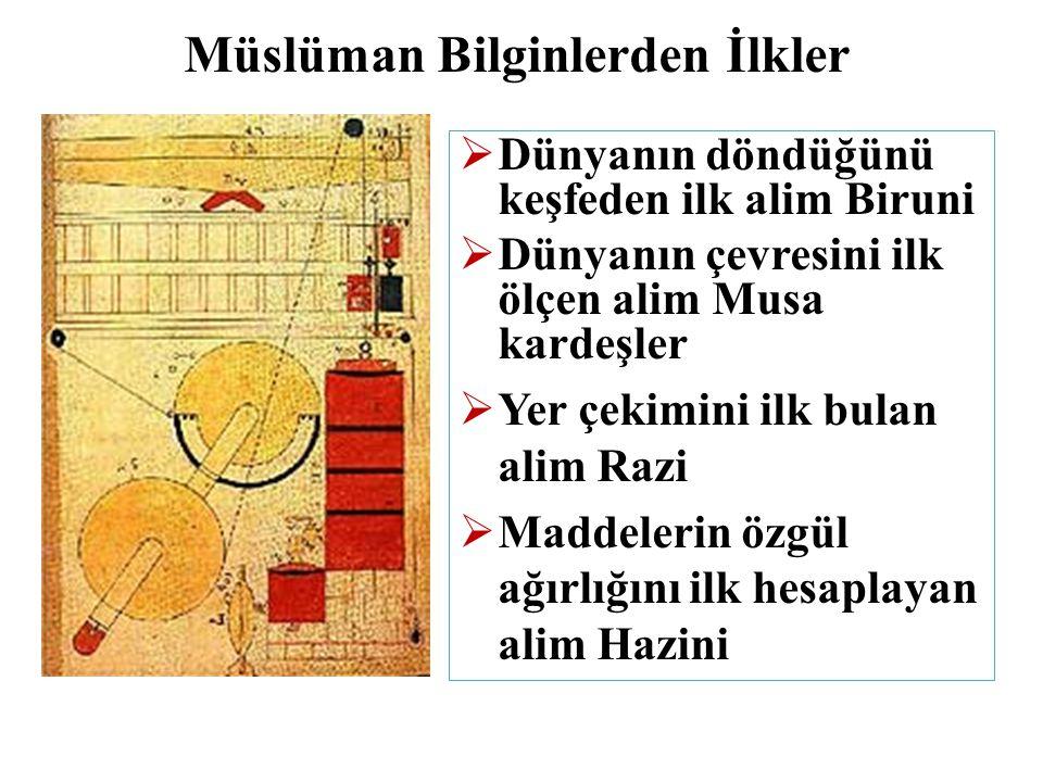 Müslüman Bilginlerden İlkler  Dünyanın döndüğünü keşfeden ilk alim Biruni  Dünyanın çevresini ilk ölçen alim Musa kardeşler  Yer çekimini ilk bulan alim Razi  Maddelerin özgül ağırlığını ilk hesaplayan alim Hazini