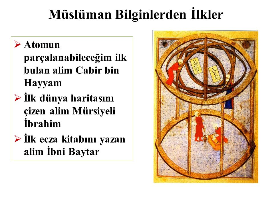Müslüman Bilginlerden İlkler  Atomun parçalanabileceğim ilk bulan alim Cabir bin Hayyam  İlk dünya haritasını çizen alim Mürsiyeli İbrahim  İlk ecza kitabını yazan alim İbni Baytar