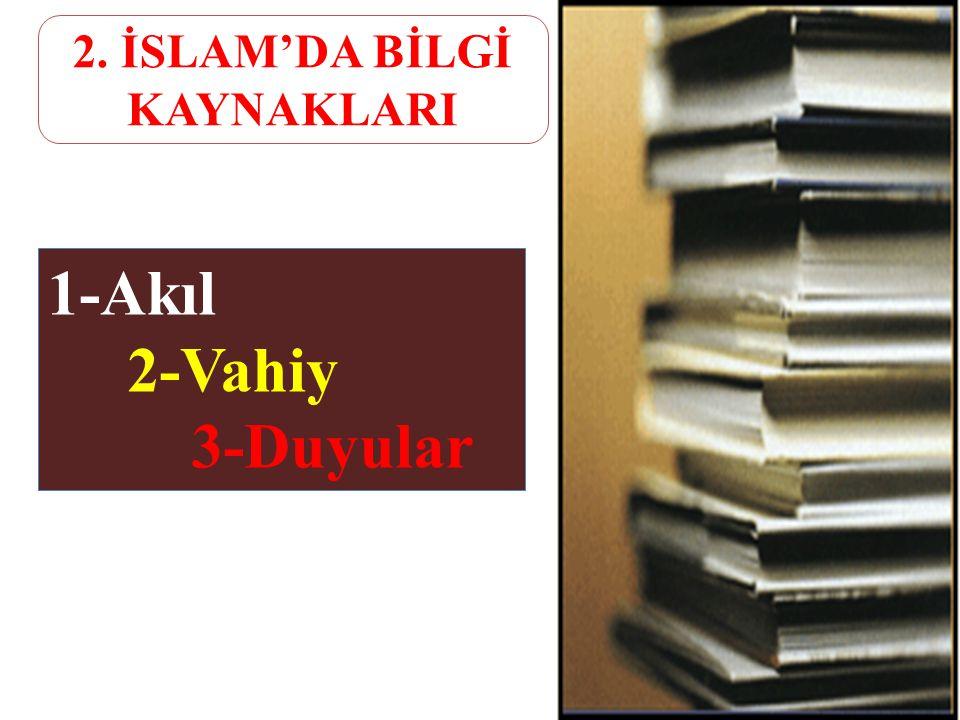 1-Akıl 2-Vahiy 3-Duyular 2. İSLAM'DA BİLGİ KAYNAKLARI