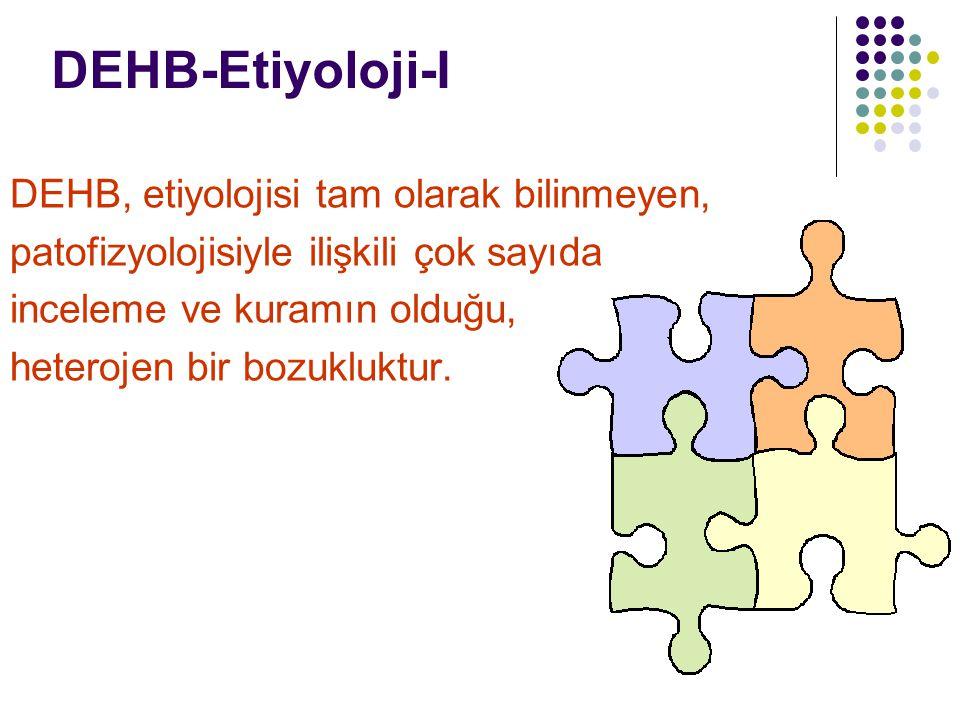 DEHB-Etiyoloji-I DEHB, etiyolojisi tam olarak bilinmeyen, patofizyolojisiyle ilişkili çok sayıda inceleme ve kuramın olduğu, heterojen bir bozukluktur