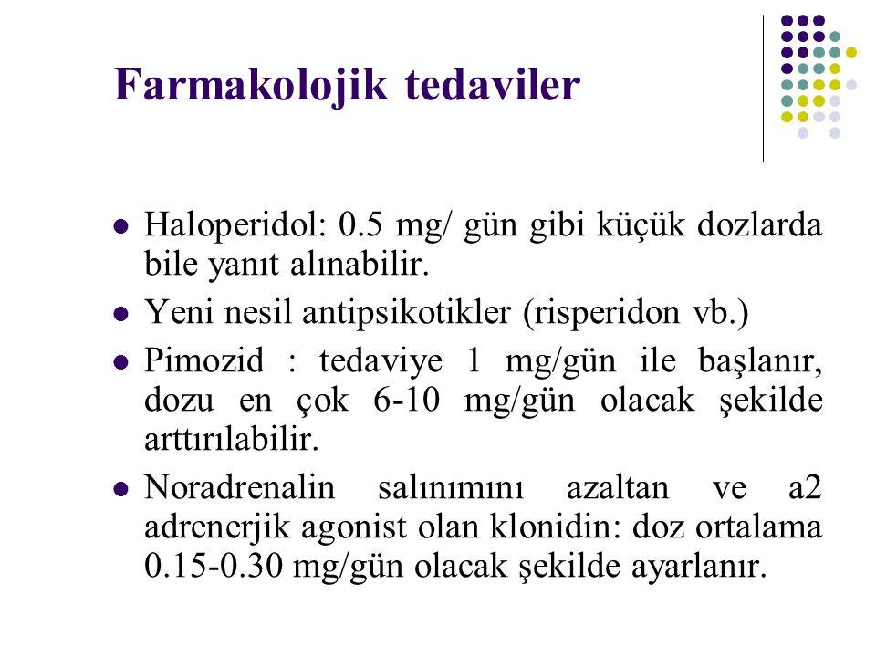 Farmakolojik tedaviler Haloperidol: 0.5 mg/ gün gibi küçük dozlarda bile yanıt alınabilir. Yeni nesil antipsikotikler (risperidon vb.) Pimozid : tedav