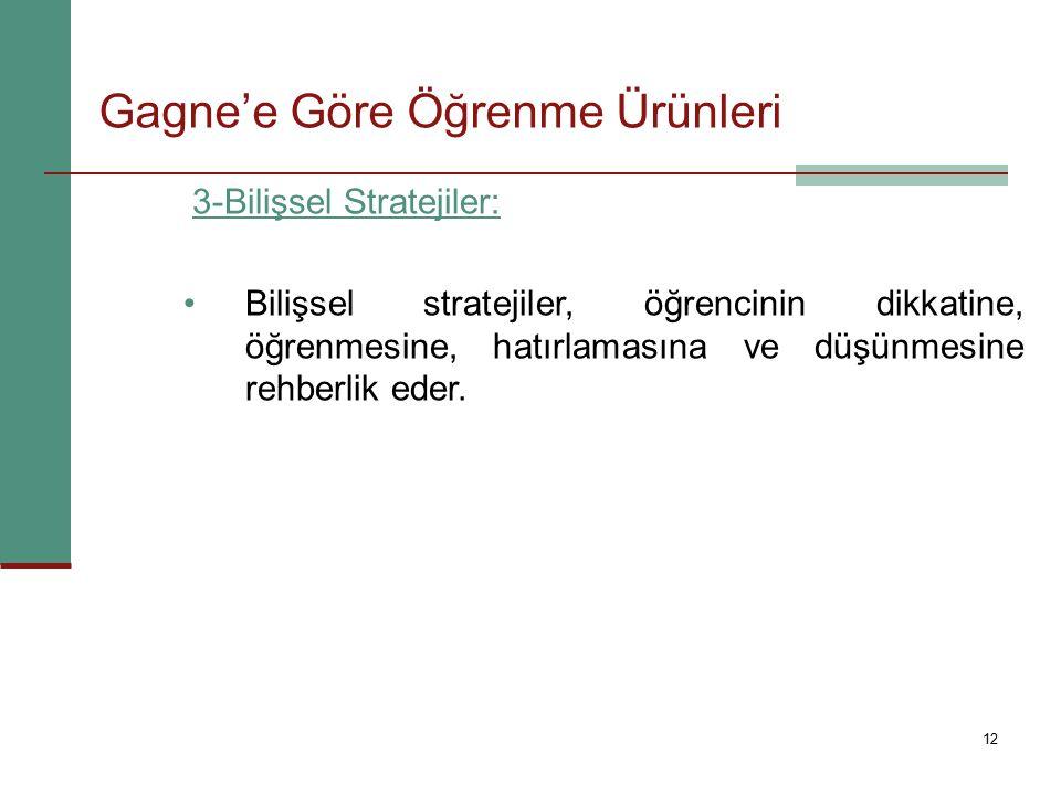 12 3-Bilişsel Stratejiler: Bilişsel stratejiler, öğrencinin dikkatine, öğrenmesine, hatırlamasına ve düşünmesine rehberlik eder. Gagne'e Göre Öğrenme