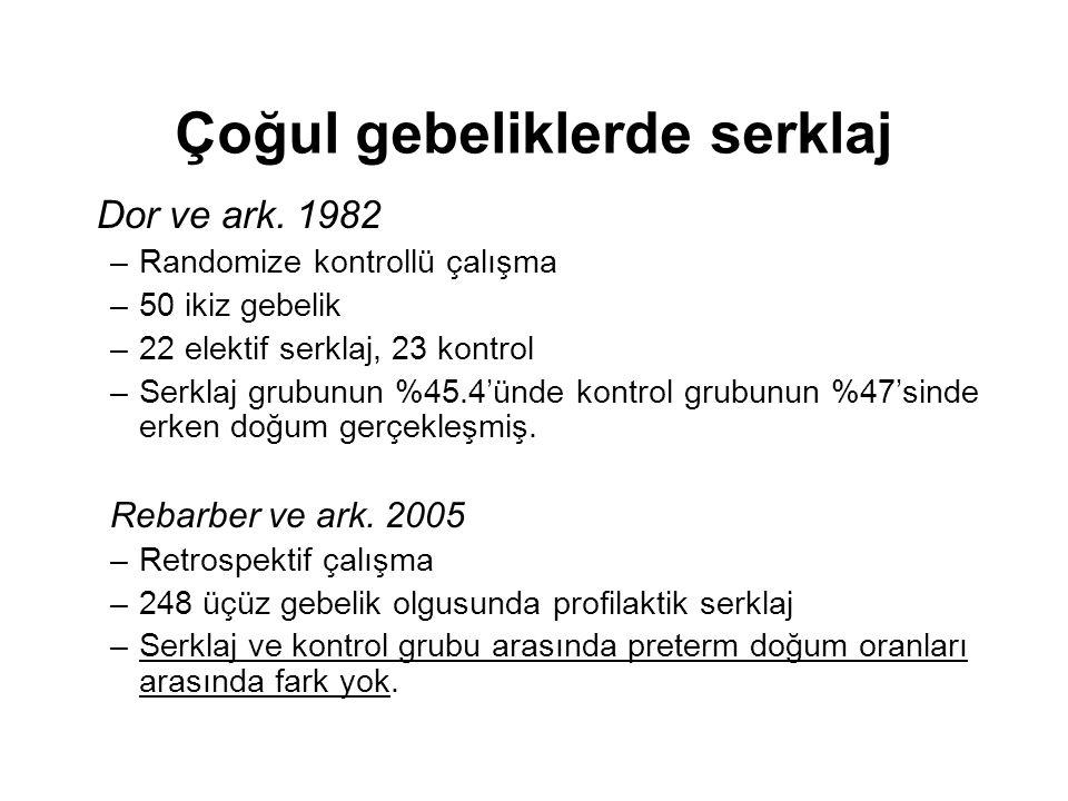 Çoğul gebeliklerde serklaj Dor ve ark. 1982 –Randomize kontrollü çalışma –50 ikiz gebelik –22 elektif serklaj, 23 kontrol –Serklaj grubunun %45.4'ünde