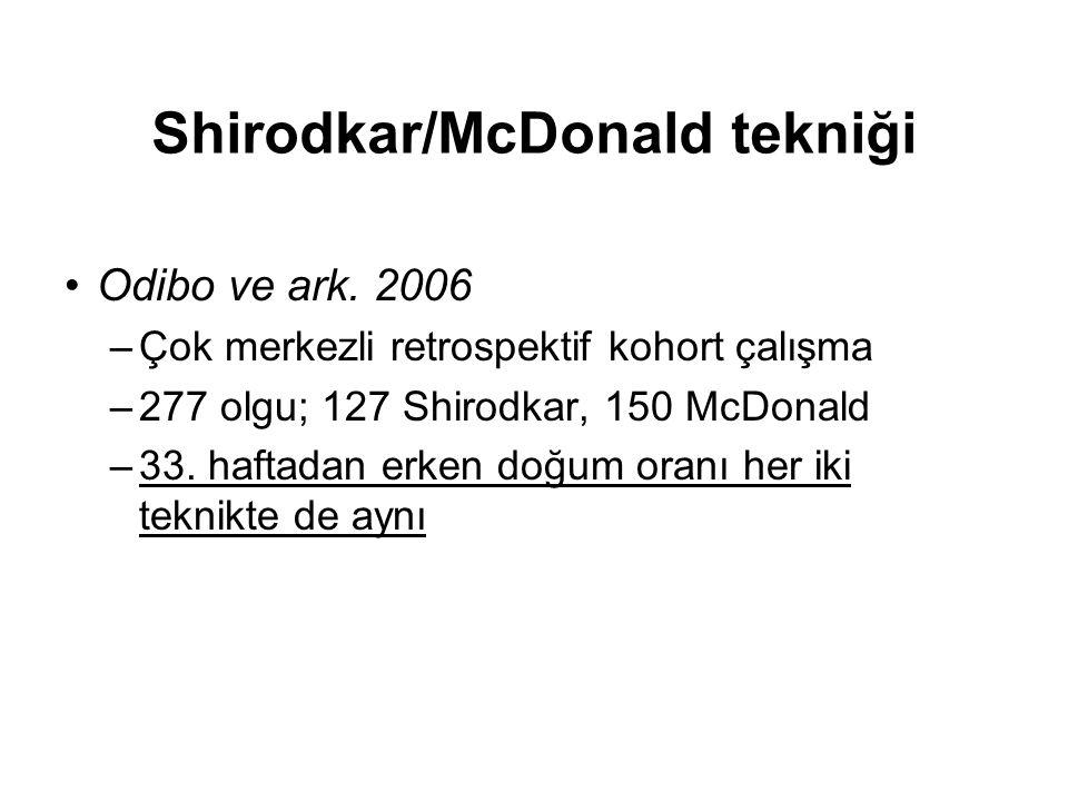 Shirodkar/McDonald tekniği Odibo ve ark. 2006 –Çok merkezli retrospektif kohort çalışma –277 olgu; 127 Shirodkar, 150 McDonald –33. haftadan erken doğ