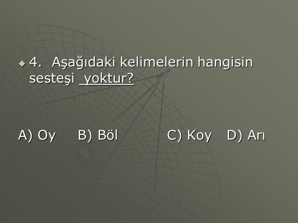  4. Aşağıdaki kelimelerin hangisin sesteşi yoktur? A) OyB) BölC) KoyD) Arı