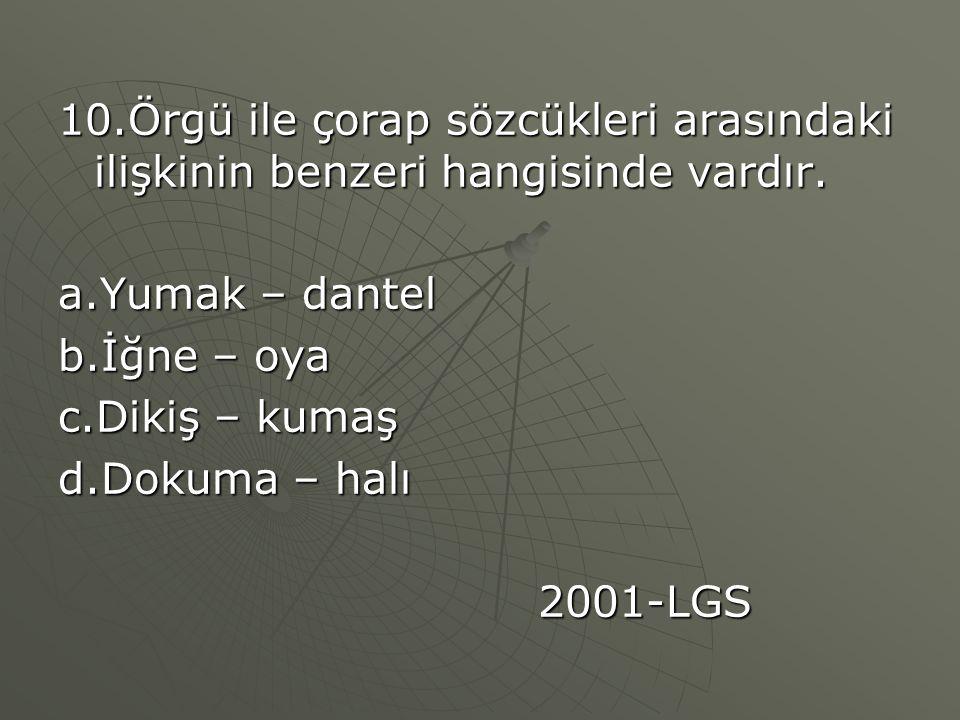 10.Örgü ile çorap sözcükleri arasındaki ilişkinin benzeri hangisinde vardır. a.Yumak – dantel b.İğne – oya c.Dikiş – kumaş d.Dokuma – halı 2001-LGS