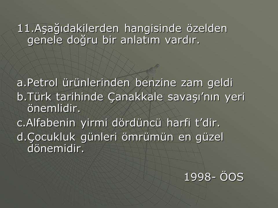 11.Aşağıdakilerden hangisinde özelden genele doğru bir anlatım vardır. a.Petrol ürünlerinden benzine zam geldi b.Türk tarihinde Çanakkale savaşı'nın y