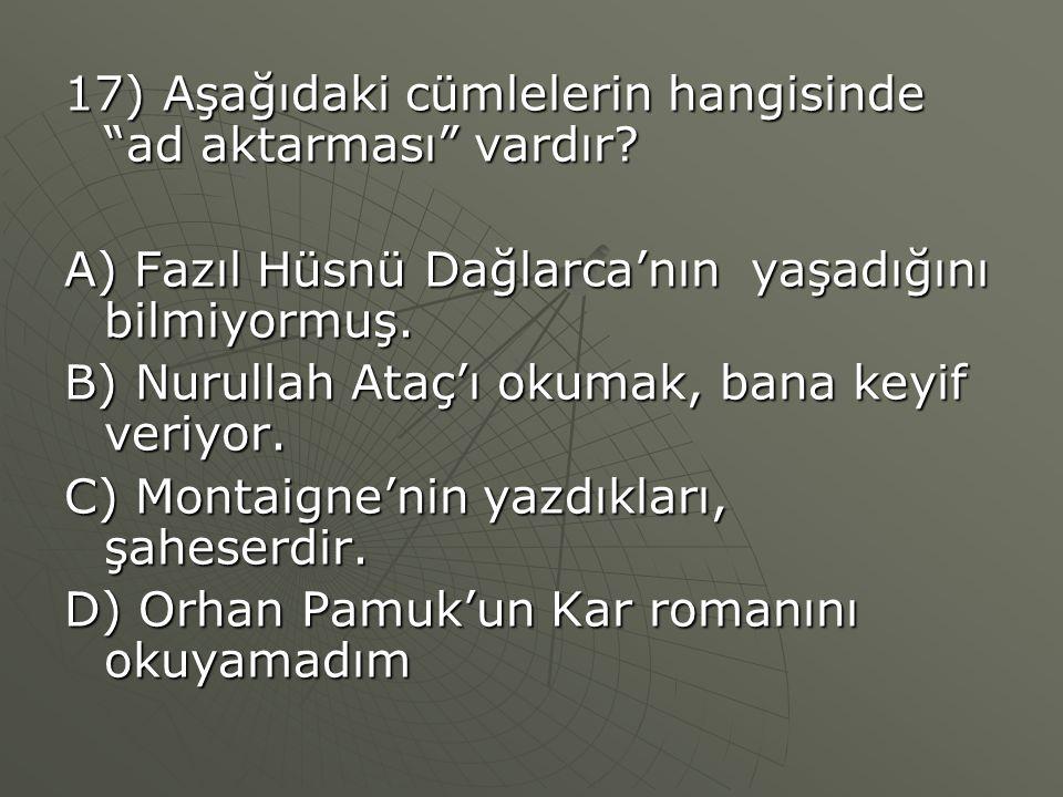 """17) Aşağıdaki cümlelerin hangisinde """"ad aktarması"""" vardır? A) Fazıl Hüsnü Dağlarca'nın yaşadığını bilmiyormuş. B) Nurullah Ataç'ı okumak, bana keyif v"""