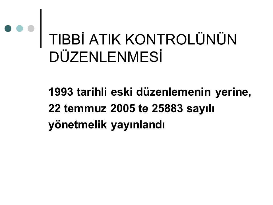 TIBBİ ATIK KONTROLÜNÜN DÜZENLENMESİ 1993 tarihli eski düzenlemenin yerine, 22 temmuz 2005 te 25883 sayılı yönetmelik yayınlandı