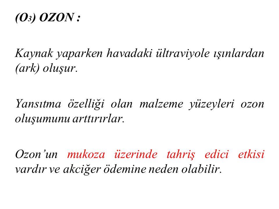 (O 3 ) OZON : Kaynak yaparken havadaki ültraviyole ışınlardan (ark) oluşur. Yansıtma özelliği olan malzeme yüzeyleri ozon oluşumunu arttırırlar. Ozon'