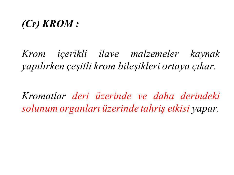 (Cr) KROM : Krom içerikli ilave malzemeler kaynak yapılırken çeşitli krom bileşikleri ortaya çıkar. Kromatlar deri üzerinde ve daha derindeki solunum