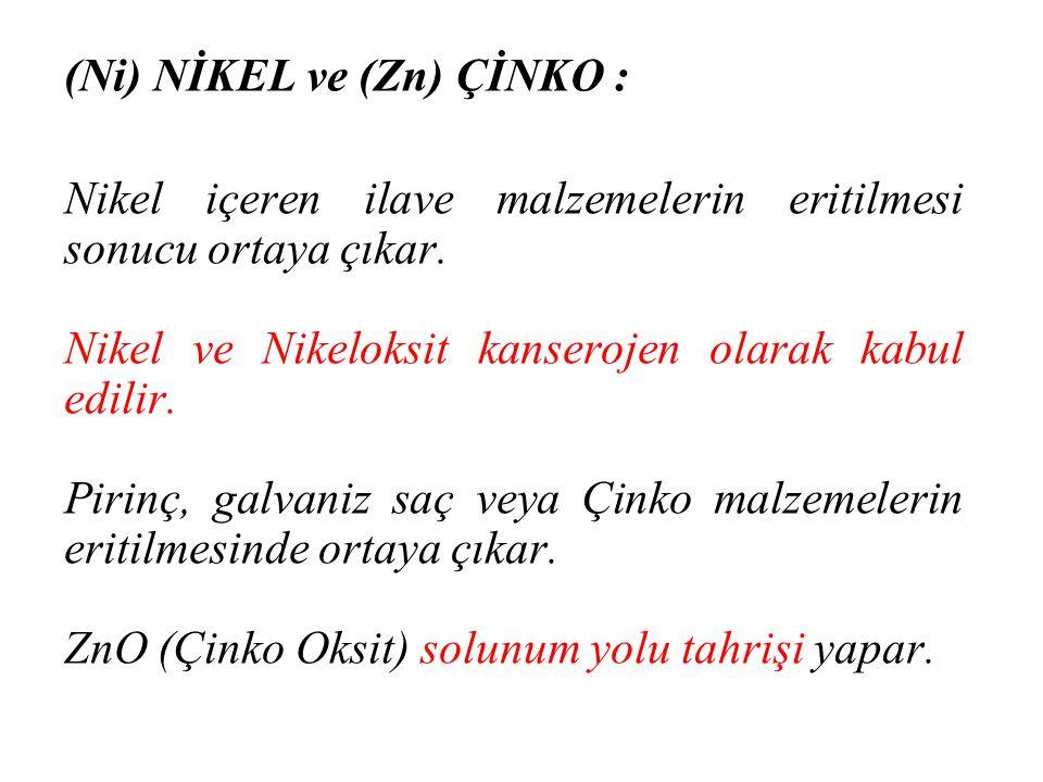 (Ni) NİKEL ve (Zn) ÇİNKO : Nikel içeren ilave malzemelerin eritilmesi sonucu ortaya çıkar. Nikel ve Nikeloksit kanserojen olarak kabul edilir. Pirinç,