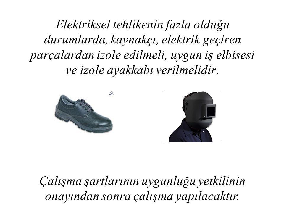 Elektriksel tehlikenin fazla olduğu durumlarda, kaynakçı, elektrik geçiren parçalardan izole edilmeli, uygun iş elbisesi ve izole ayakkabı verilmelidi