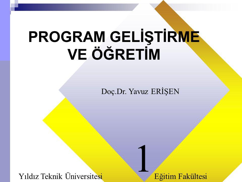 11 PROGRAM GELİŞTİRME VE ÖĞRETİM Doç.Dr. Yavuz ERİŞEN Yıldız Teknik Üniversitesi Eğitim Fakültesi 1