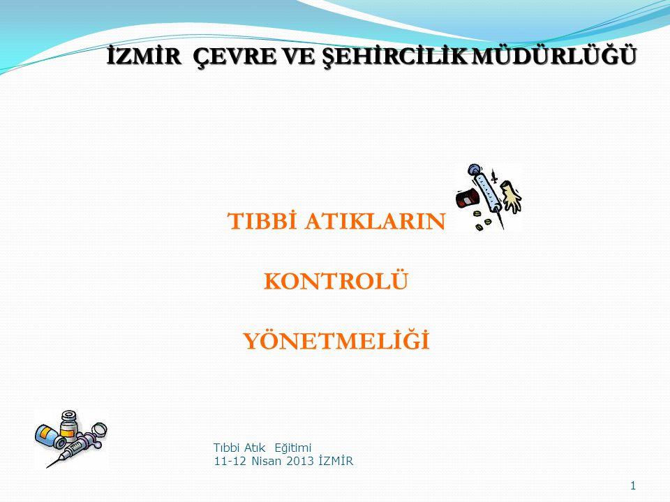TIBBİ ATIKLARIN KONTROLÜ YÖNETMELİĞİ Tıbbi Atık Eğitimi 11-12 Nisan 2013 İZMİR 1 İZMİR ÇEVRE VE ŞEHİRCİLİK MÜDÜRLÜĞÜ