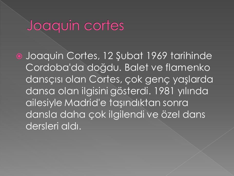  Joaquin Cortes, 12 Şubat 1969 tarihinde Cordoba'da doğdu. Balet ve flamenko dansçısı olan Cortes, çok genç yaşlarda dansa olan ilgisini gösterdi. 19