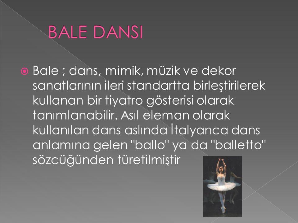  Bale ; dans, mimik, müzik ve dekor sanatlarının ileri standartta birleştirilerek kullanan bir tiyatro gösterisi olarak tanımlanabilir. Asıl eleman o
