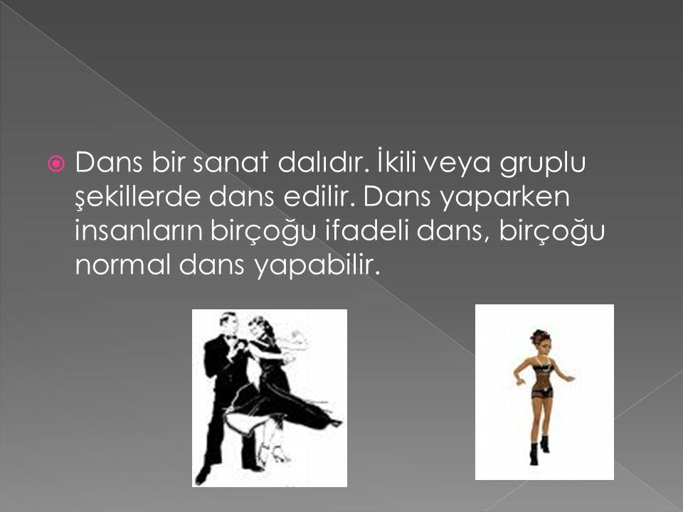  Dans bir sanat dalıdır. İkili veya gruplu şekillerde dans edilir. Dans yaparken insanların birçoğu ifadeli dans, birçoğu normal dans yapabilir.