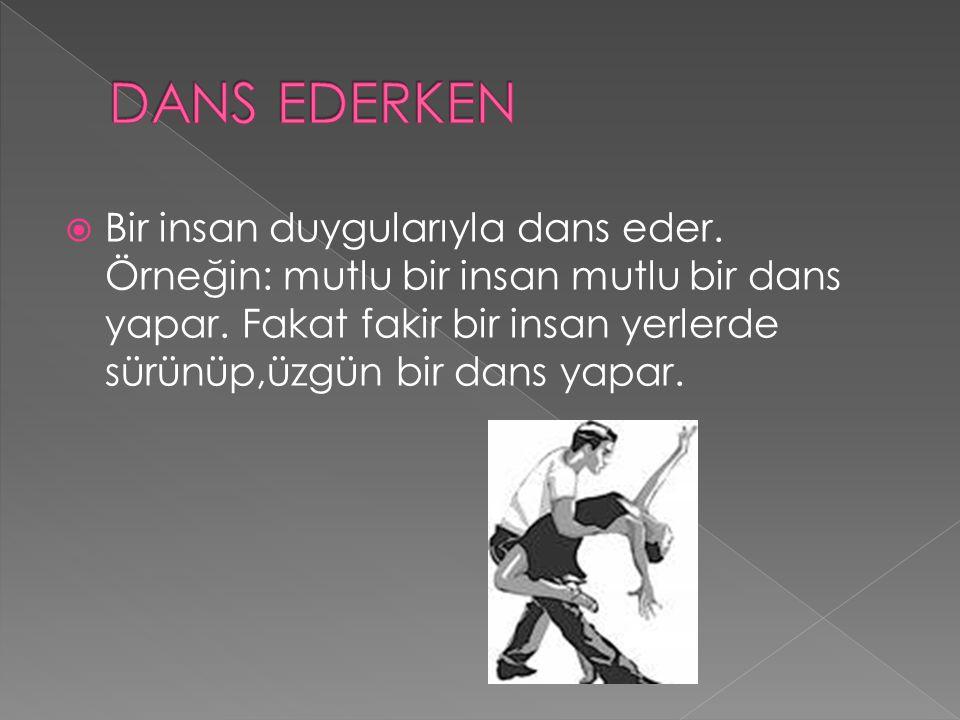  Bir insan duygularıyla dans eder. Örneğin: mutlu bir insan mutlu bir dans yapar. Fakat fakir bir insan yerlerde sürünüp,üzgün bir dans yapar.