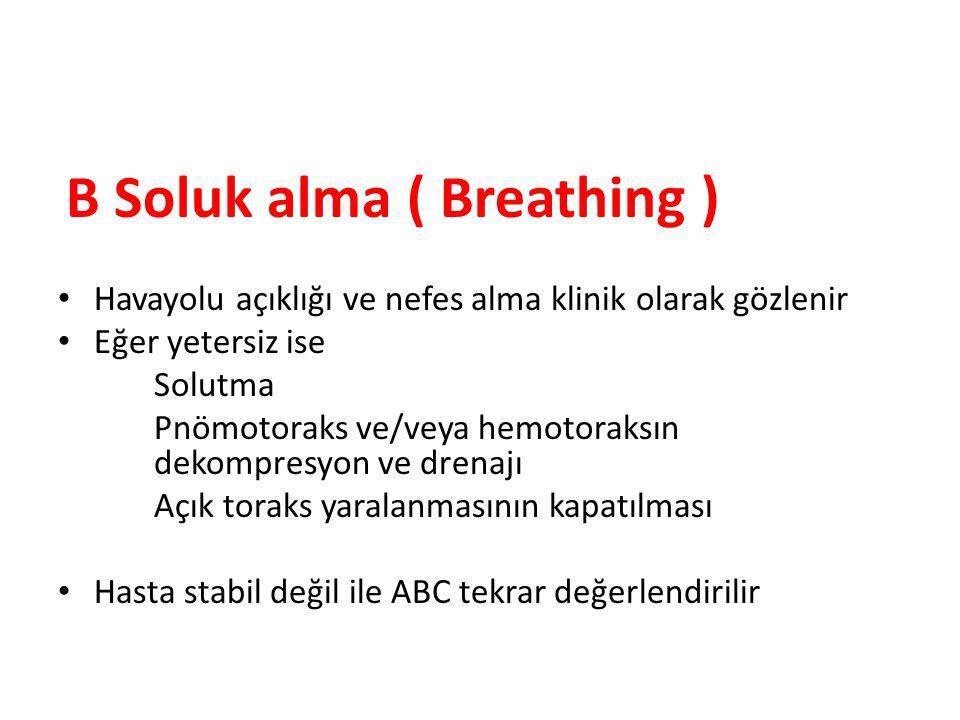 B Soluk alma ( Breathing ) Havayolu açıklığı ve nefes alma klinik olarak gözlenir Eğer yetersiz ise Solutma Pnömotoraks ve/veya hemotoraksın dekompresyon ve drenajı Açık toraks yaralanmasının kapatılması Hasta stabil değil ile ABC tekrar değerlendirilir