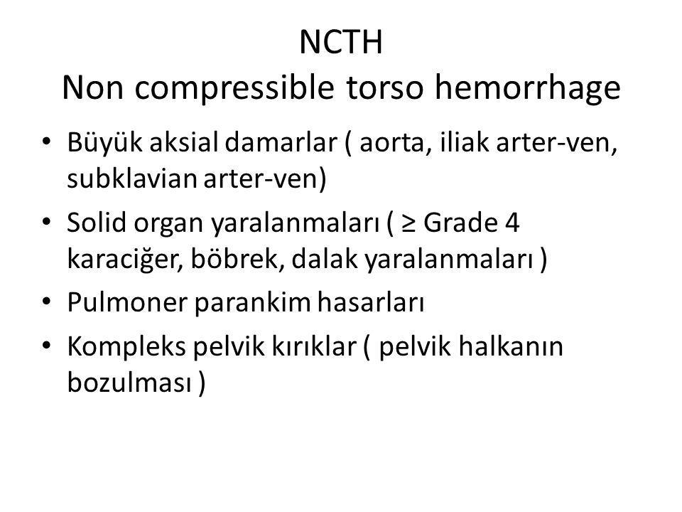 NCTH Non compressible torso hemorrhage Büyük aksial damarlar ( aorta, iliak arter-ven, subklavian arter-ven) Solid organ yaralanmaları ( ≥ Grade 4 karaciğer, böbrek, dalak yaralanmaları ) Pulmoner parankim hasarları Kompleks pelvik kırıklar ( pelvik halkanın bozulması )