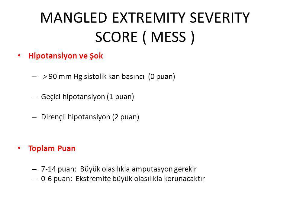 MANGLED EXTREMITY SEVERITY SCORE ( MESS ) Hipotansiyon ve Şok – > 90 mm Hg sistolik kan basıncı (0 puan) – Geçici hipotansiyon (1 puan) – Dirençli hipotansiyon (2 puan) Toplam Puan – 7-14 puan: Büyük olasılıkla amputasyon gerekir – 0-6 puan:Ekstremite büyük olasılıkla korunacaktır