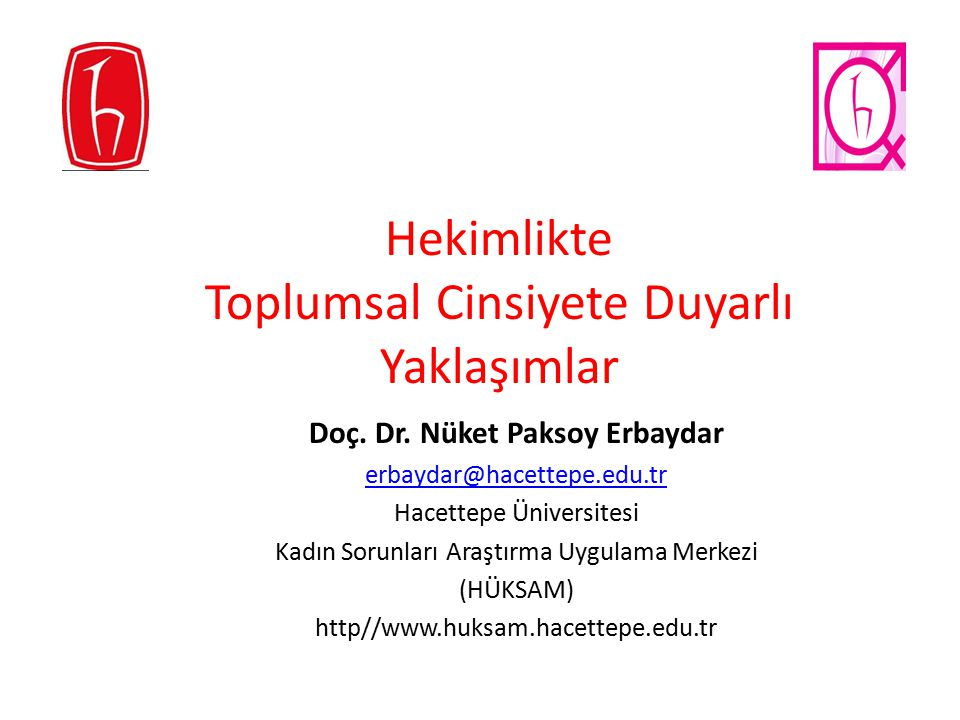 Hekimlikte Toplumsal Cinsiyete Duyarlı Yaklaşımlar Doç. Dr. Nüket Paksoy Erbaydar erbaydar@hacettepe.edu.tr Hacettepe Üniversitesi Kadın Sorunları Ara