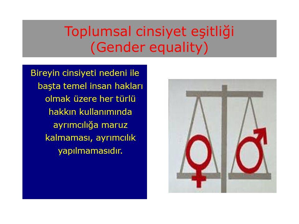 Toplumsal cinsiyet eşitliği (Gender equality) Bireyin cinsiyeti nedeni ile başta temel insan hakları olmak üzere her türlü hakkın kullanımında ayrımcılığa maruz kalmaması, ayrımcılık yapılmamasıdır.