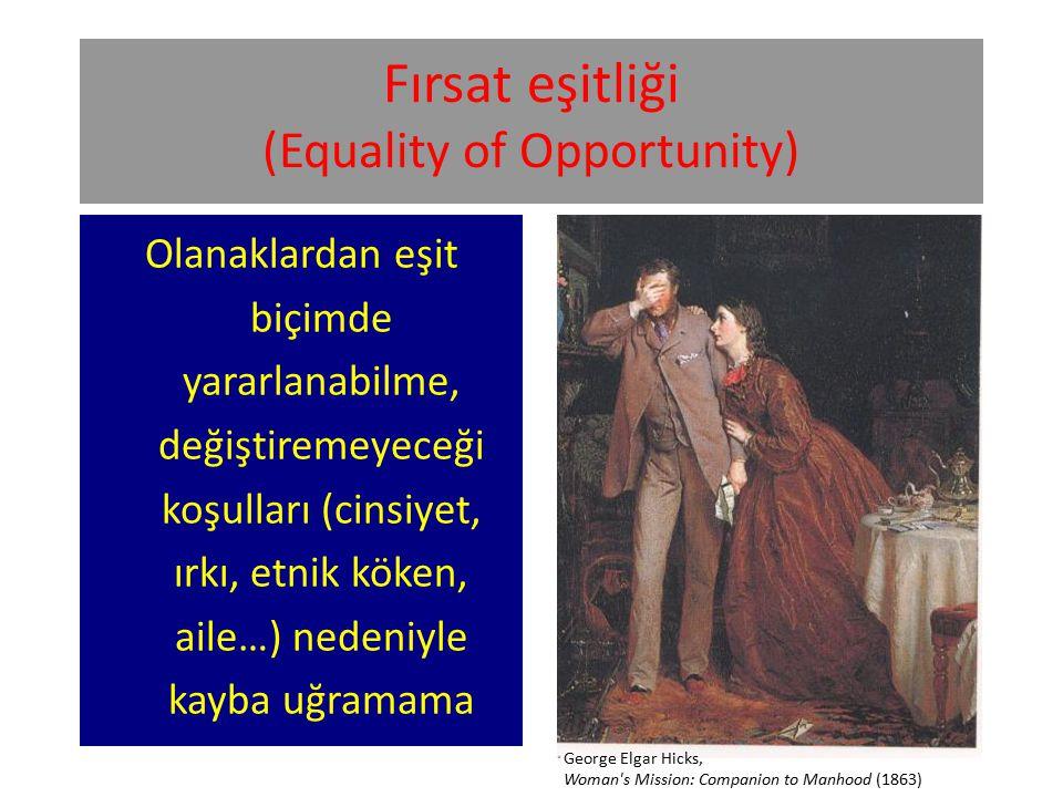 Fırsat eşitliği (Equality of Opportunity) Olanaklardan eşit biçimde yararlanabilme, değiştiremeyeceği koşulları (cinsiyet, ırkı, etnik köken, aile…) nedeniyle kayba uğramama George Elgar Hicks, Woman s Mission: Companion to Manhood (1863)