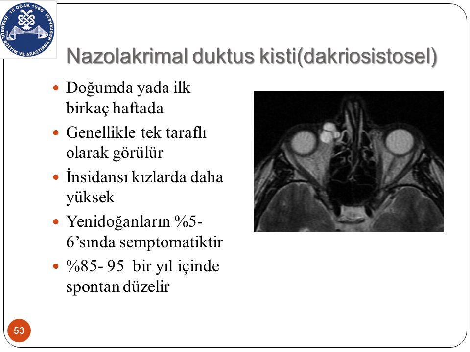 Nazolakrimal duktus kisti(dakriosistosel) 53 Doğumda yada ilk birkaç haftada Genellikle tek taraflı olarak görülür İnsidansı kızlarda daha yüksek Yenidoğanların %5- 6'sında semptomatiktir %85- 95 bir yıl içinde spontan düzelir