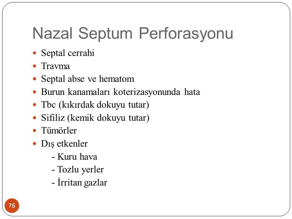 Nazal Septum Perforasyonu 75 Septal cerrahi Travma Septal abse ve hematom Burun kanamaları koterizasyonunda hata Tbc (kıkırdak dokuyu tutar) Sifiliz (kemik dokuyu tutar) Tümörler Dış etkenler - Kuru hava - Tozlu yerler - İrritan gazlar