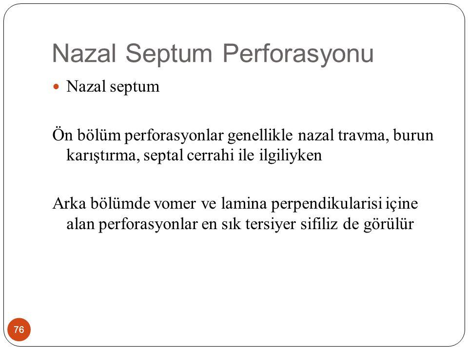 Nazal Septum Perforasyonu 76 Nazal septum Ön bölüm perforasyonlar genellikle nazal travma, burun karıştırma, septal cerrahi ile ilgiliyken Arka bölümde vomer ve lamina perpendikularisi içine alan perforasyonlar en sık tersiyer sifiliz de görülür
