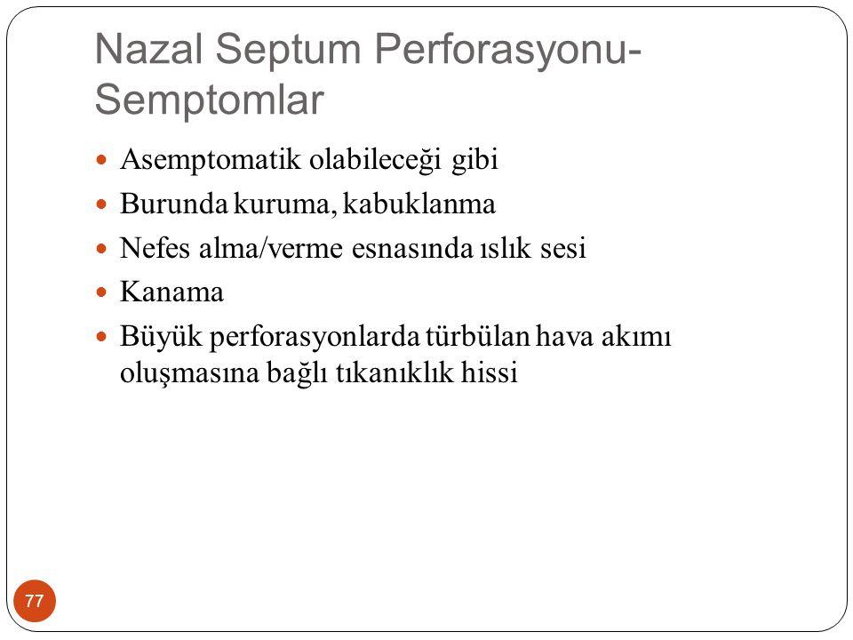 Nazal Septum Perforasyonu- Semptomlar 77 Asemptomatik olabileceği gibi Burunda kuruma, kabuklanma Nefes alma/verme esnasında ıslık sesi Kanama Büyük perforasyonlarda türbülan hava akımı oluşmasına bağlı tıkanıklık hissi