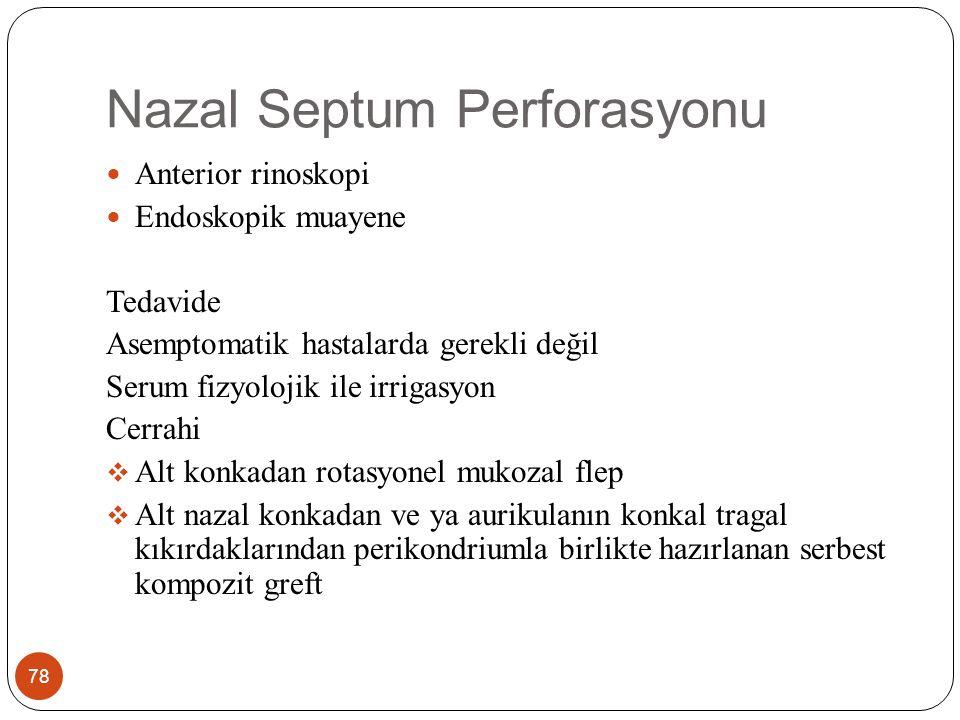 Nazal Septum Perforasyonu 78 Anterior rinoskopi Endoskopik muayene Tedavide Asemptomatik hastalarda gerekli değil Serum fizyolojik ile irrigasyon Cerrahi  Alt konkadan rotasyonel mukozal flep  Alt nazal konkadan ve ya aurikulanın konkal tragal kıkırdaklarından perikondriumla birlikte hazırlanan serbest kompozit greft