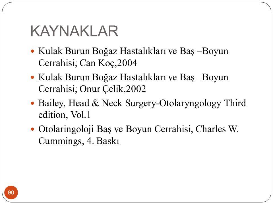 KAYNAKLAR 90 Kulak Burun Boğaz Hastalıkları ve Baş –Boyun Cerrahisi; Can Koç,2004 Kulak Burun Boğaz Hastalıkları ve Baş –Boyun Cerrahisi; Onur Çelik,2002 Bailey, Head & Neck Surgery-Otolaryngology Third edition, Vol.1 Otolaringoloji Baş ve Boyun Cerrahisi, Charles W.