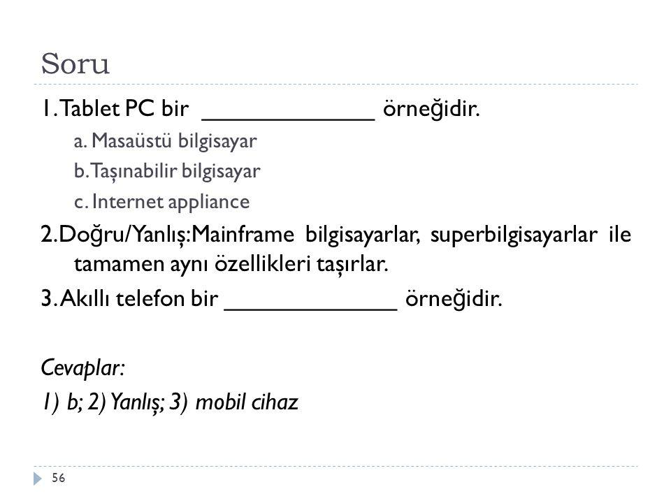 Soru 56 1. Tablet PC bir _____________ örne ğ idir. a. Masaüstü bilgisayar b. Taşınabilir bilgisayar c. Internet appliance 2.Do ğ ru/Yanlış:Mainframe