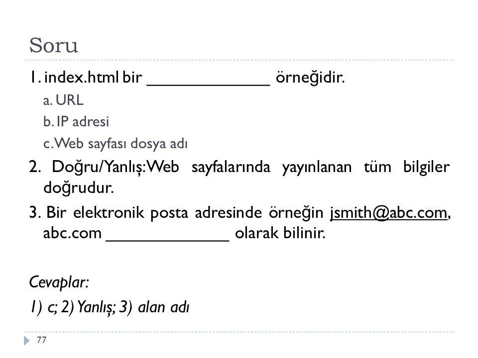 Soru 77 1. index.html bir _____________ örne ğ idir. a. URL b. IP adresi c. Web sayfası dosya adı 2. Do ğ ru/Yanlış:Web sayfalarında yayınlanan tüm bi