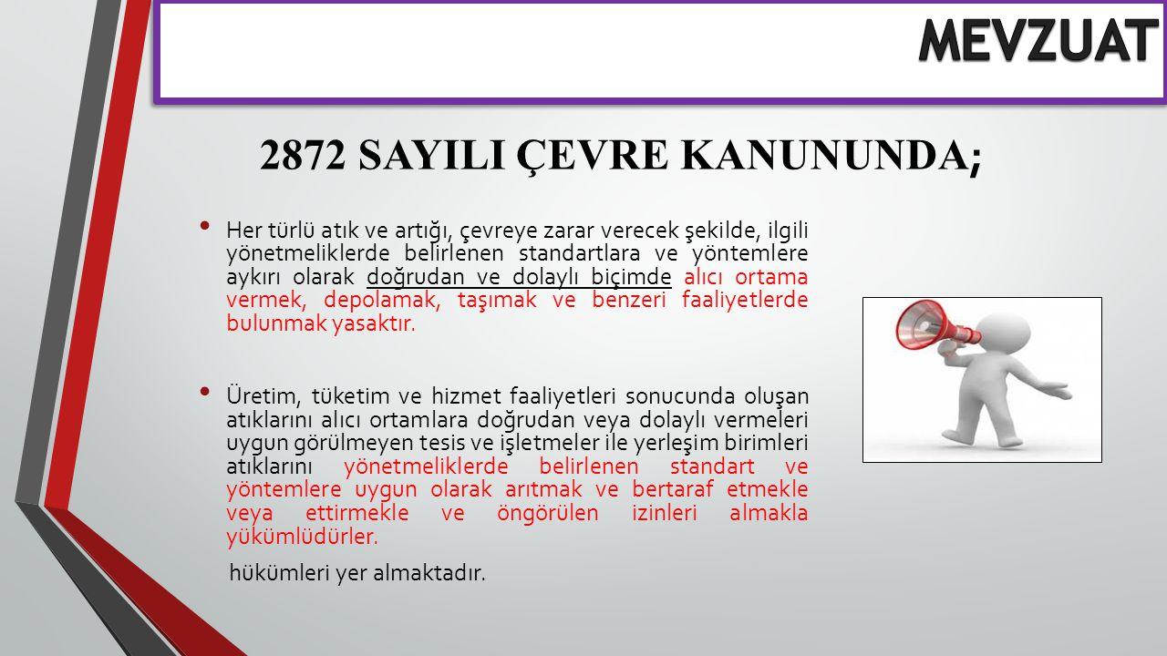 2872 SAYILI ÇEVRE KANUNUNDA ; Her türlü atık ve artığı, çevreye zarar verecek şekilde, ilgili yönetmeliklerde belirlenen standartlara ve yöntemlere ay