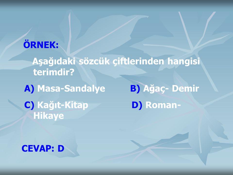 ÖRNEK: Aşağıdaki sözcük çiftlerinden hangisi terimdir? A) Masa-Sandalye B) Ağaç- Demir C) Kağıt-Kitap D) Roman- Hikaye CEVAP: D