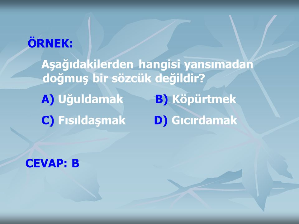 ÖRNEK: Aşağıdakilerden hangisi yansımadan doğmuş bir sözcük değildir? A) Uğuldamak B) Köpürtmek C) Fısıldaşmak D) Gıcırdamak CEVAP: B