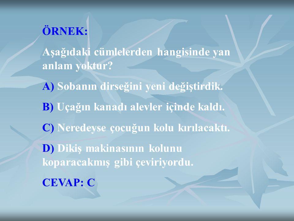 ÖRNEK: Aşağıdaki cümlelerden hangisinde yan anlam yoktur? A) Sobanın dirseğini yeni değiştirdik. B) Uçağın kanadı alevler içinde kaldı. C) Neredeyse ç