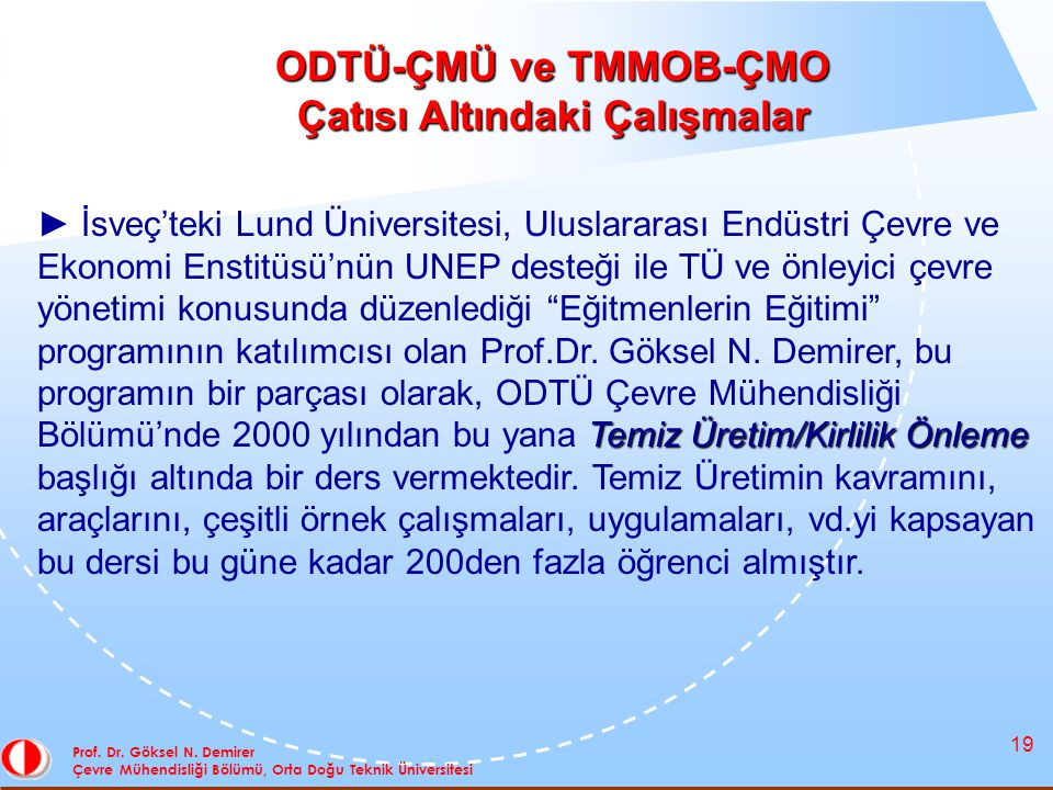 19 Prof. Dr. Göksel N. Demirer Çevre Mühendisliği Bölümü, Orta Doğu Teknik Üniversitesi ODTÜ-ÇMÜ ve TMMOB-ÇMO Çatısı Altındaki Çalışmalar Temiz Üretim
