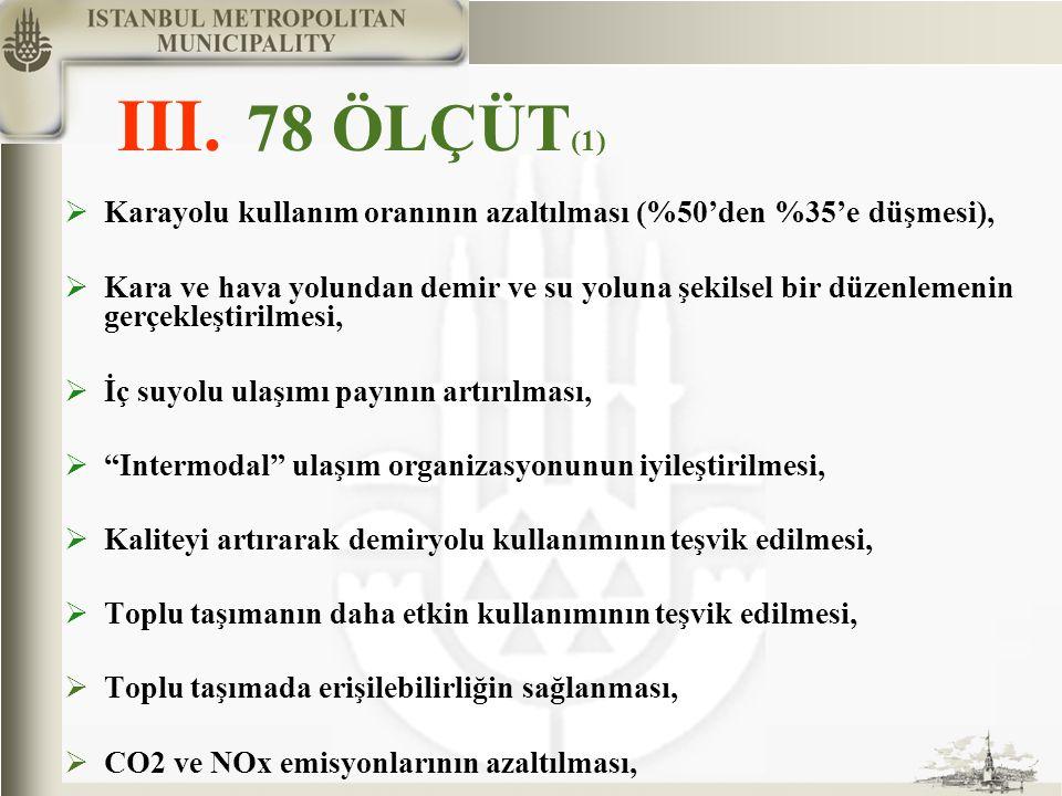 III. 78 ÖLÇÜT (1)  Karayolu kullanım oranının azaltılması (%50'den %35'e düşmesi),  Kara ve hava yolundan demir ve su yoluna şekilsel bir düzenlemen