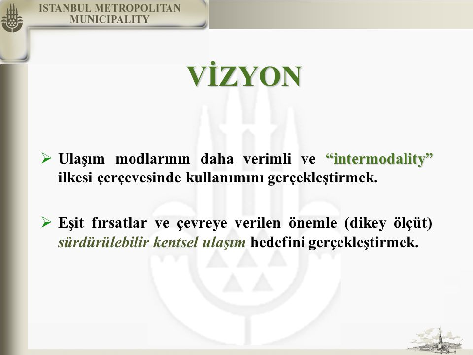 VİZYON intermodality  Ulaşım modlarının daha verimli ve intermodality ilkesi çerçevesinde kullanımını gerçekleştirmek.