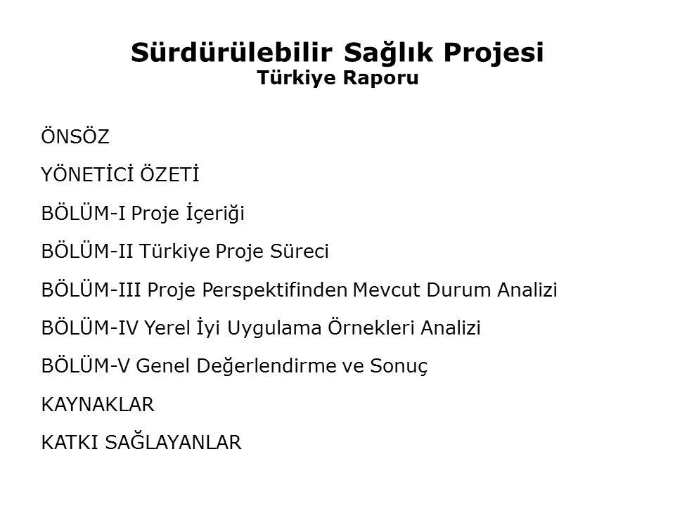 Sürdürülebilir Sağlık Projesi Türkiye Raporu ÖNSÖZ YÖNETİCİ ÖZETİ BÖLÜM-I Proje İçeriği BÖLÜM-II Türkiye Proje Süreci BÖLÜM-III Proje Perspektifinden