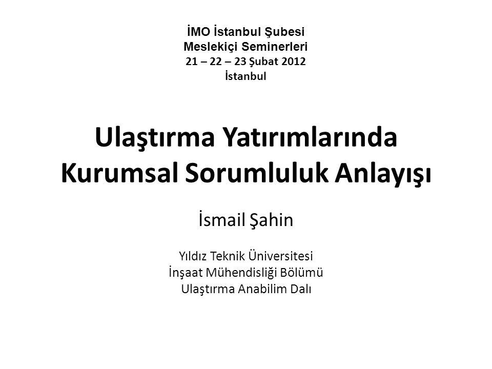 Ulaştırma Yatırımlarında Kurumsal Sorumluluk Anlayışı İsmail Şahin Yıldız Teknik Üniversitesi İnşaat Mühendisliği Bölümü Ulaştırma Anabilim Dalı İMO İstanbul Şubesi Meslekiçi Seminerleri 21 – 22 – 23 Şubat 2012 İstanbul