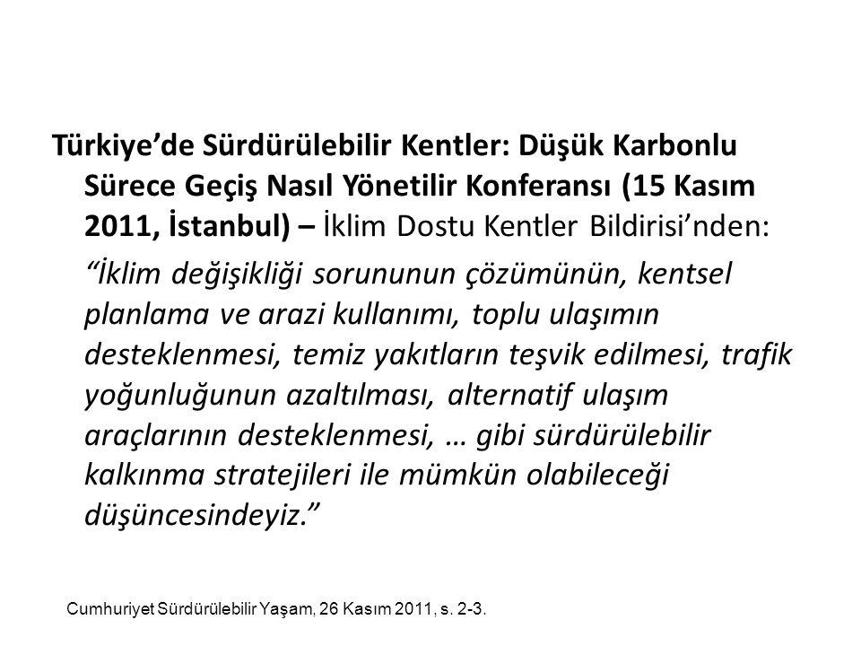 Türkiye'de Sürdürülebilir Kentler: Düşük Karbonlu Sürece Geçiş Nasıl Yönetilir Konferansı (15 Kasım 2011, İstanbul) – İklim Dostu Kentler Bildirisi'nden: İklim değişikliği sorununun çözümünün, kentsel planlama ve arazi kullanımı, toplu ulaşımın desteklenmesi, temiz yakıtların teşvik edilmesi, trafik yoğunluğunun azaltılması, alternatif ulaşım araçlarının desteklenmesi, … gibi sürdürülebilir kalkınma stratejileri ile mümkün olabileceği düşüncesindeyiz. Cumhuriyet Sürdürülebilir Yaşam, 26 Kasım 2011, s.